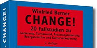 Change!- 20 Fallstudien zu Sanierung, Turnaround, Prozessoptimierung, Reorganisation und Kulturveränderung (Winfried Berner)