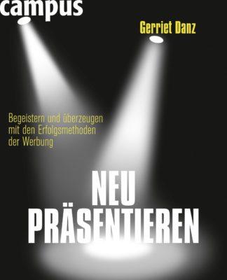 Neu präsentieren- Begeistern und überzeugen mit den Erfolgsmethoden der Werbung (Gerriet Danz)